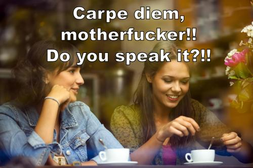 Carpe diem, motherfucker!! Do you speak it?!!